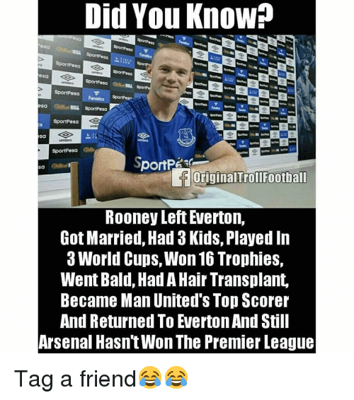 Arsenal, Everton, and Memes: Did You Know?  sa  HILL  SportPesa  esa  ro  sa  SportPesa  sa Cd HILL SportPesa  SportPesa  Sa  SportPesa  loriginalTrollFootball  ROoney Left Everton,  Got Married, Had 3 Kids, Played In  3 World Cups, Won 16 Trophies,  Went Bald, Had A Hair Transplant,  Became Man United's Top Scorer  And Returned To Everton And Still  Arsenal Hasn'tWon The Premier League Tag a friend😂😂