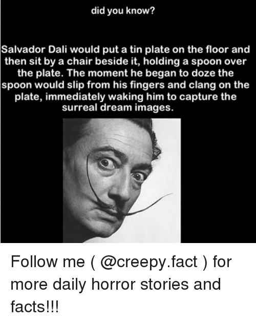 Dreaming Images: did you know?  Salvador Dali would put a tin plate on the floor and  then sit by a chair beside it, holding a spoon over  the plate. The moment he began to doze the  spoon would slip from his fingers and clang on the  plate, immediately waking him to capture the  surreal dream images. Follow me ( @creepy.fact ) for more daily horror stories and facts!!!