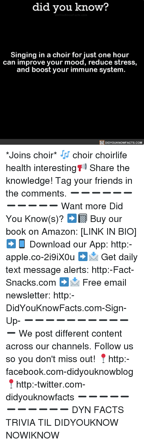 downloader: did you know  Singing in a choir for just one hour  can improve your mood, reduce stress,  and boost your immune system  DIDYOUKNOWFACTS.coM *Joins choir* 🎶 choir choirlife health interesting📢 Share the knowledge! Tag your friends in the comments. ➖➖➖➖➖➖➖➖➖➖➖ Want more Did You Know(s)? ➡📓 Buy our book on Amazon: [LINK IN BIO] ➡📱 Download our App: http:-apple.co-2i9iX0u ➡📩 Get daily text message alerts: http:-Fact-Snacks.com ➡📩 Free email newsletter: http:-DidYouKnowFacts.com-Sign-Up- ➖➖➖➖➖➖➖➖➖➖➖ We post different content across our channels. Follow us so you don't miss out! 📍http:-facebook.com-didyouknowblog 📍http:-twitter.com-didyouknowfacts ➖➖➖➖➖➖➖➖➖➖➖ DYN FACTS TRIVIA TIL DIDYOUKNOW NOWIKNOW