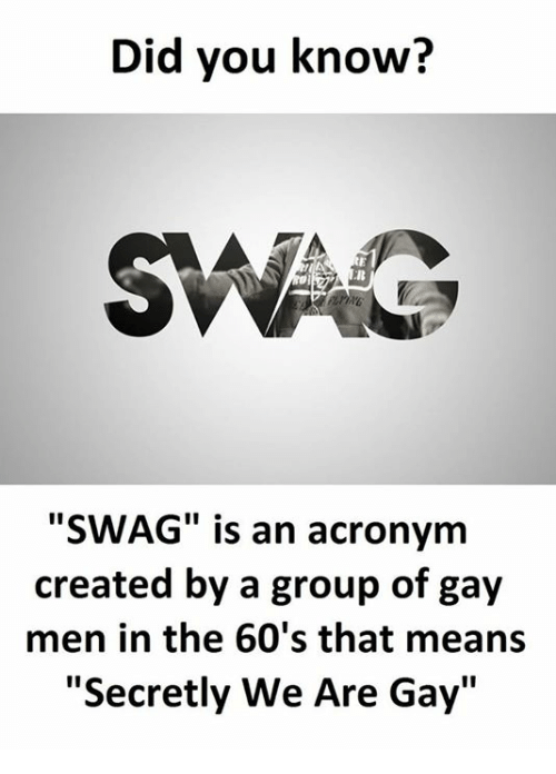 "Acronym, Gay, and Group: Did you know?  SMAG  ""SWAG"" is an acronym  created by a group of gay  men in the 60's that means  ""Secretly We Are Gay"""