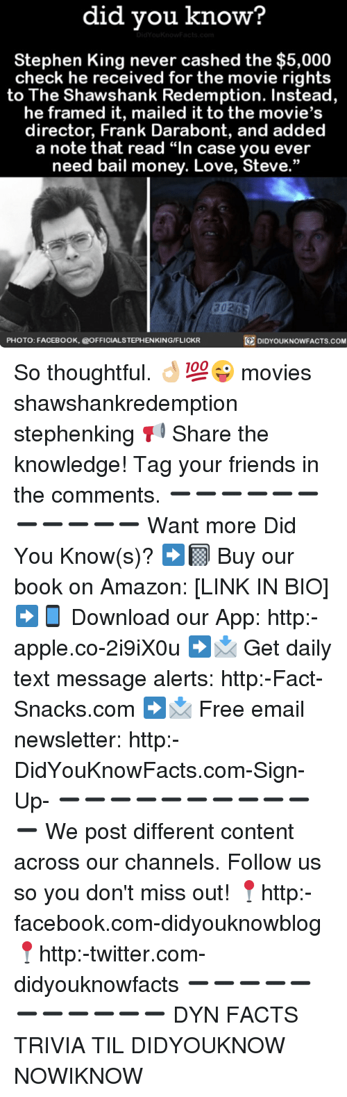 """Amazon, Apple, and Facebook: did you know?  Stephen King never cashed the $5,000  check he received for the movie rights  to The Shawshank Redemption. Instead,  he framed it, mailed it to the movie  director, Frank Darabont, and added  a note that read """"In case you ever  need bail money. Love, Steve.""""  20265  DIDYOUKNOWFACTs.coM  PHOTO: FACEBOOK, @OFFICIALSTEPHENKING/FLICKR So thoughtful. 👌🏼💯😜 movies shawshankredemption stephenking 📢 Share the knowledge! Tag your friends in the comments. ➖➖➖➖➖➖➖➖➖➖➖ Want more Did You Know(s)? ➡📓 Buy our book on Amazon: [LINK IN BIO] ➡📱 Download our App: http:-apple.co-2i9iX0u ➡📩 Get daily text message alerts: http:-Fact-Snacks.com ➡📩 Free email newsletter: http:-DidYouKnowFacts.com-Sign-Up- ➖➖➖➖➖➖➖➖➖➖➖ We post different content across our channels. Follow us so you don't miss out! 📍http:-facebook.com-didyouknowblog 📍http:-twitter.com-didyouknowfacts ➖➖➖➖➖➖➖➖➖➖➖ DYN FACTS TRIVIA TIL DIDYOUKNOW NOWIKNOW"""