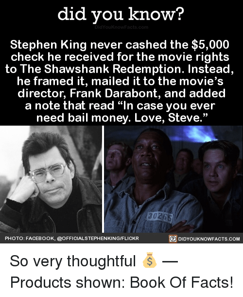 """Dank, Facebook, and Facts: did you know?  Stephen King never cashed the $5,000  check he received for the movie rights  to The Shawshank Redemption. Instead,  director, Frank Darabont, and added  a note that read """"In case you ever  need bail money. Love, Steve.""""  PHOTO: FACEBOOK, @OFFICIALSTEPHENKING/FLICKR  回DIDYOUKNOWFACTS.COM So very thoughtful 💰   — Products shown: Book Of Facts!"""
