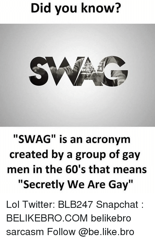 "Memes, Acronym, and 🤖: Did you know?  SWAG is an acronym  created by a group of gay  men in the 60's that means  ""Secretly We Are Gay"" Lol Twitter: BLB247 Snapchat : BELIKEBRO.COM belikebro sarcasm Follow @be.like.bro"