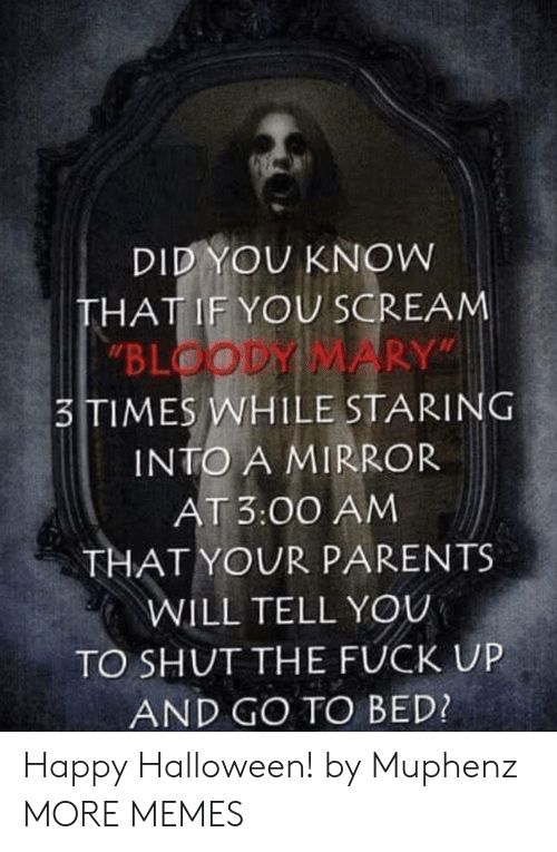 "3 00: DID YOU KNOW  THAT IF YOU SCREAM  ""BLOODY MARY""  3TIMES WHILE STARING  INTO A MIRROR  AT 3:00 AM  THAT YOUR PARENTS  WILL TELL YOU  TO SHUT THE FUCK UP  AND GO TO BED? Happy Halloween! by Muphenz MORE MEMES"