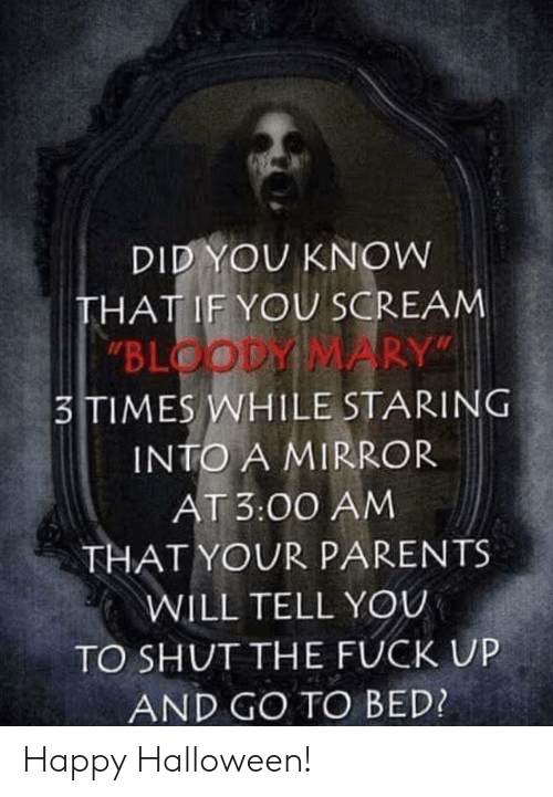 "Scream: DID YOU KNOW  THAT IF YOU SCREAM  ""BLOODY MARY""  3TIMES WHILE STARING  INTO A MIRROR  AT 3:00 AM  THAT YOUR PARENTS  WILL TELL YOU  TO SHUT THE FUCK UP  AND GO TO BED? Happy Halloween!"