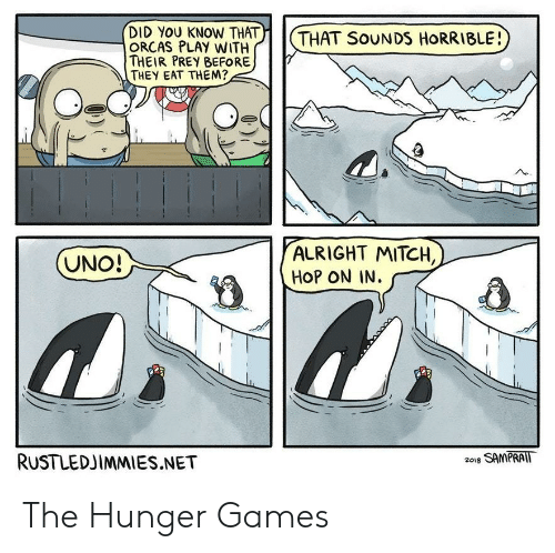 The Hunger Games: )    (  DID YOU KNOW THAT  ORCAS PLAY WITH  THEIR PREY BEFORE  THEY EAT THEM?  THAT SoUNDS HORRIBLE!  ALRIGHT MITCH,  HOP ON IN.  RUSTLEDJIMMIES.NET  2018 SAMPRAIT The Hunger Games