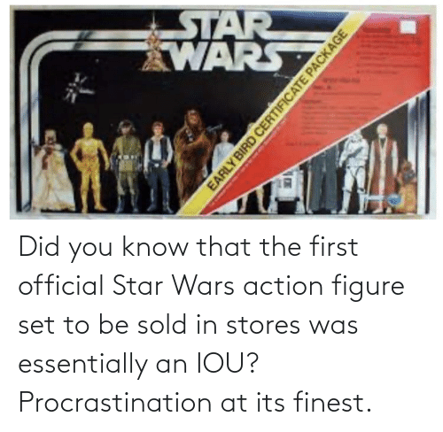 Procrastination: Did you know that the first official Star Wars action figure set to be sold in stores was essentially an IOU? Procrastination at its finest.