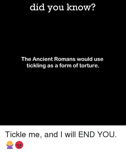 tickling: did you know?  The Ancient Romans would use  tickling as a form of torture. Tickle me, and I will END YOU. 🙅😡