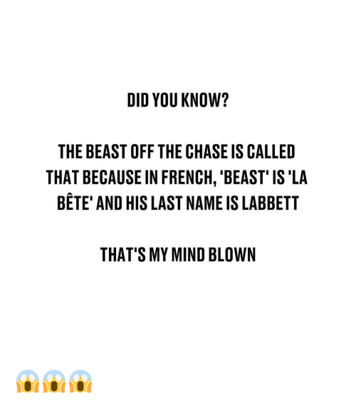 the beast: DID YOU KNOW?  THE BEAST OFF THE CHASE IS CALLED  THAT BECAUSE IN FRENCH, 'BEAST' IS'LA  BETE' AND HIS LAST NAME IS LABBETT  THAT'S MY MIND BLOWN 😱😱😱