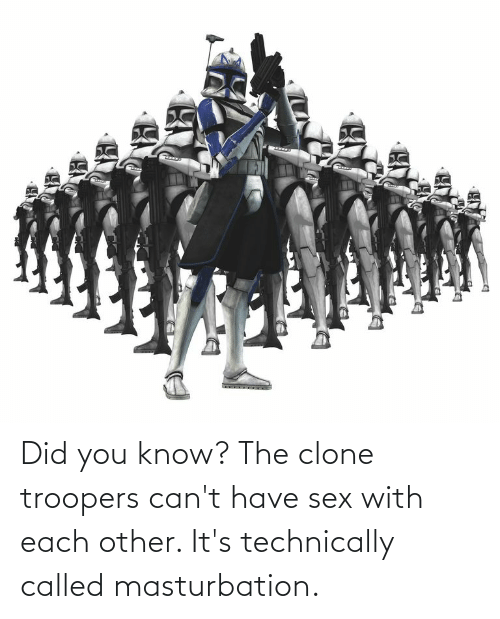 have sex: Did you know? The clone troopers can't have sex with each other. It's technically called masturbation.