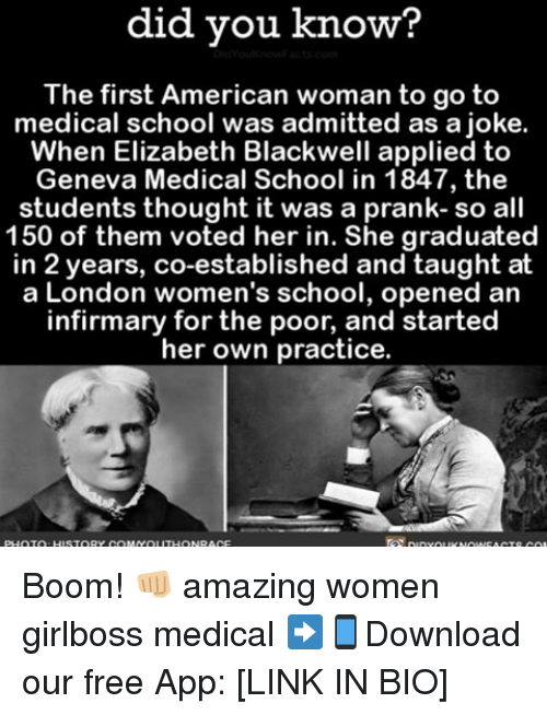 Applie: did you know?  The first American woman to go to  medical school was admitted as a joke.  When Elizabeth Blackwell applied to  Geneva Medical School in 1847, the  students thought it was a prank- so all  150 of them voted her in. She graduated  in 2 years, co-established and taught at  a London women's school, opened an  infirmary for the poor, and started  her own practice. Boom! 👊🏼 amazing women girlboss medical ➡📱Download our free App: [LINK IN BIO]
