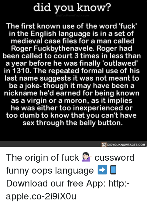 last names: did you know?  The first known use of the word 'fuck'  in the English language is in a set of  medieval case files for a man called  Roger Fuckbythenavele. Roger had  been called to court 3 times in less than  a year before he was finally 'outlawed'  in 1310. The repeated formal use of his  last name suggests it was not meant to  be a joke- though it may have been a  nickname he'd earned for being known  as a virgin or a moron, as it implies  he was either too inexperienced or  too dumb to know that you can't have  sex through the belly button.  DIDYOUKNOWFACTS.COM The origin of fuck 💁🏻 cussword funny oops language ➡📱Download our free App: http:-apple.co-2i9iX0u