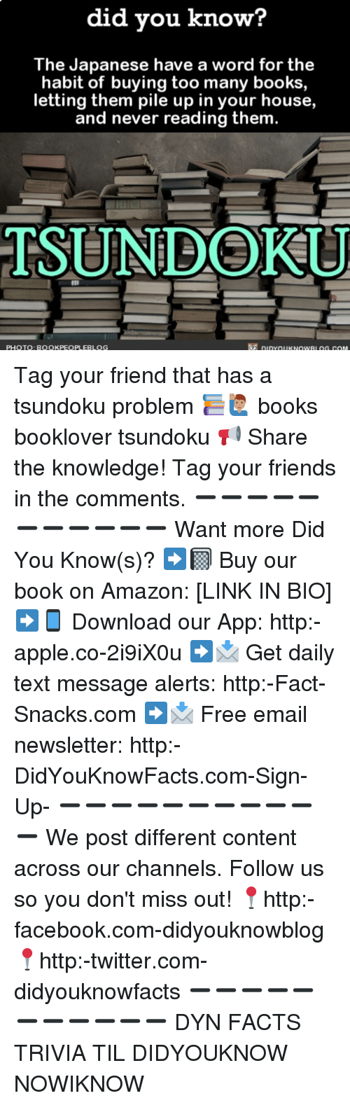 Habited: did you know?  The Japanese have a word for the  habit of buying too many books,  letting them pile up in your house,  and never reading them.  TSUNDOKU  PHOTOQ: BOOKPEOPLEBLOG  7 DiDYOUKNOWRL OG.COM Tag your friend that has a tsundoku problem 📚🙋🏽♂️ books booklover tsundoku 📢 Share the knowledge! Tag your friends in the comments. ➖➖➖➖➖➖➖➖➖➖➖ Want more Did You Know(s)? ➡📓 Buy our book on Amazon: [LINK IN BIO] ➡📱 Download our App: http:-apple.co-2i9iX0u ➡📩 Get daily text message alerts: http:-Fact-Snacks.com ➡📩 Free email newsletter: http:-DidYouKnowFacts.com-Sign-Up- ➖➖➖➖➖➖➖➖➖➖➖ We post different content across our channels. Follow us so you don't miss out! 📍http:-facebook.com-didyouknowblog 📍http:-twitter.com-didyouknowfacts ➖➖➖➖➖➖➖➖➖➖➖ DYN FACTS TRIVIA TIL DIDYOUKNOW NOWIKNOW