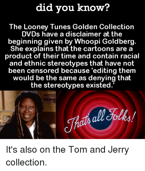 Whoopi: did you know?  The Looney Tunes Golden Collection  DVDs have a disclaimer at the  beginning given by Whoopi Goldberg.  She explains that the cartoons are a  product of their time and contain racial  and ethnic stereotypes that have not  been censored because 'editing them  would be the same as denying thalt  the stereotypes existed. It's also on the Tom and Jerry collection.