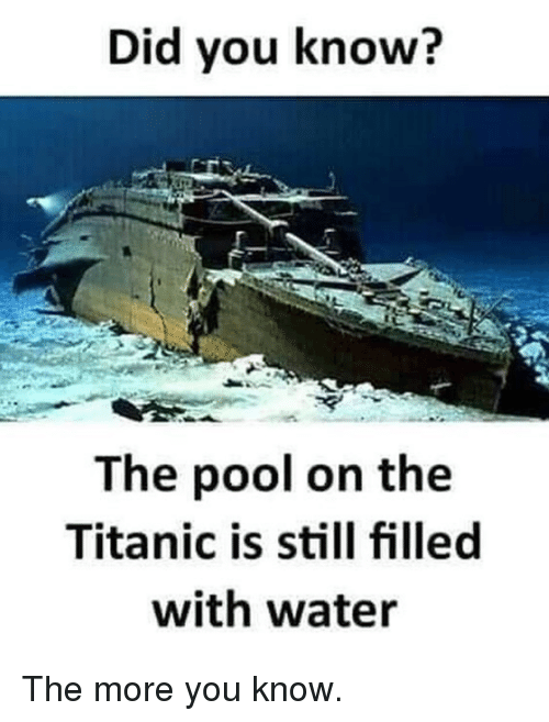 the more you know: Did you know?  The pool on the  Titanic is still filled  with water The more you know.