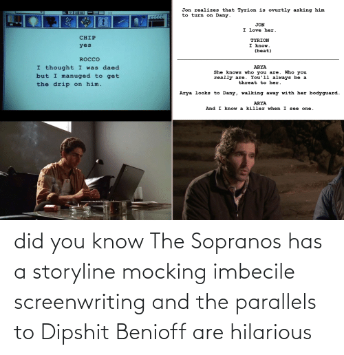 imbecile: did you know The Sopranos has a storyline mocking imbecile screenwriting and the parallels to Dipshit Benioff are hilarious