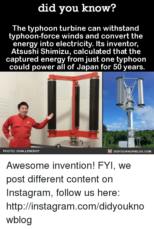 Withstanded: did you know?  The typhoon turbine can withstand  typhoon-force winds and convert the  energy into electricity. Its inventor,  Atsushi Shimizu, calculated that the  captured energy from just one typhoon  could power all of Japan for 50 years.  DIDYouK Now BLOG coM  PHOTO: CHALLENERGY Awesome invention!  FYI, we post different content on Instagram, follow us here: http://instagram.com/didyouknowblog ☚