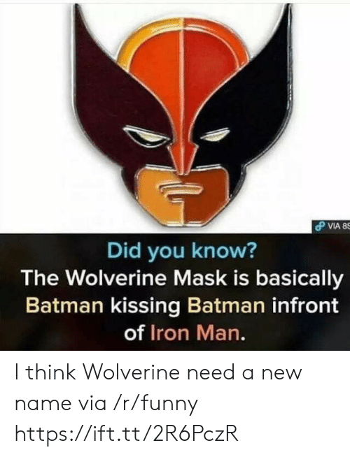 New Name: Did you know?  The Wolverine Mask is basically  Batman kissing Batman infront  of Iron Man. I think Wolverine need a new name via /r/funny https://ift.tt/2R6PczR