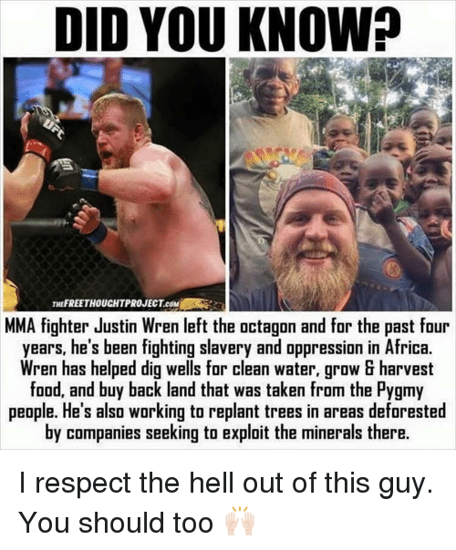 deforestation: DID YOU KNOW?  THEFREETHOUCHTPROJECTeoM  MMA fighter Justin Wren left the octagon and for the past four  years, he's been fighting slavery and oppression in Africa.  Wren has helped dig wells for clean water, grow harvest  food, and buy back land that was taken from the Pygmy  people. He's also working to replant trees in areas deforested  by companies seeking to exploit the minerals there. I respect the hell out of this guy. You should too 🙌🏻