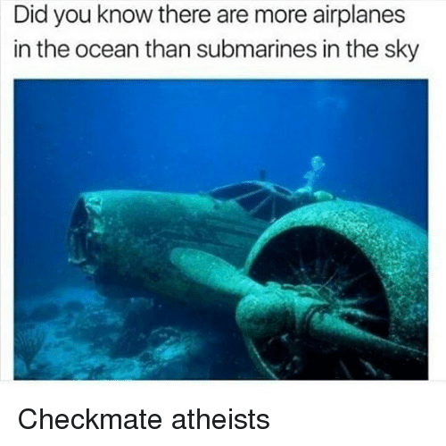 Memes, Ocean, and 🤖: Did you know there are more airplanes  in the ocean than submarines in the sky Checkmate atheists