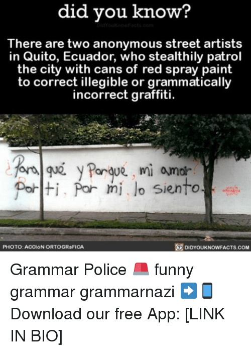 grammatical: did you know?  There are two anonymous street artists  in Quito, Ecuador, who stealthily patrol  the city with cans of red spray paint  to correct illegible or grammatically  incorrect graffiti.  for Porque, mi amor  Polti, Por mi lo siento  DIDYOUKNOWFACTs.coM  PHOTO: ACCION ORTOGR FICA Grammar Police 🚨 funny grammar grammarnazi ➡📱Download our free App: [LINK IN BIO]