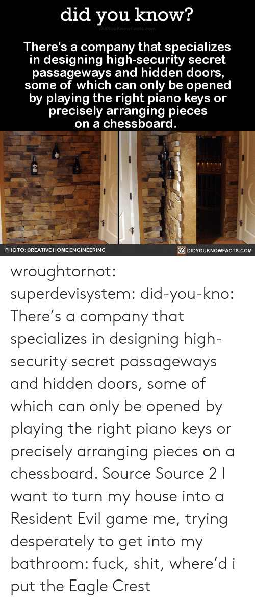Carolina Panthers, My House, and Shit: did you know?  There's a company that specializes  in designing high-security secret  passageways and hidden doors  some of which can only be openec  by playing the right piano keys or  precisely arranging pieces  on a chessboard  回DIDYOUKNOWFACTS.COM  PHOTO: CREATIVE HOME ENGINEERING wroughtornot:  superdevisystem:  did-you-kno:  There's a company that specializes in designing high-security secret passageways and hidden doors, some of which can only be opened by playing the right piano keys or precisely arranging pieces on a chessboard.   Source Source 2  I want to turn my house into a Resident Evil game  me, trying desperately to get into my bathroom: fuck, shit, where'd i put the Eagle Crest