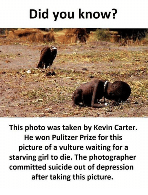 Vulture: Did you know?  This photo was taken by Kevin Carter.  He won Pulitzer Prize for this  picture of a vulture waiting for a  starving girl to die. The photographer  committed suicide out of depression  after taking this picture.