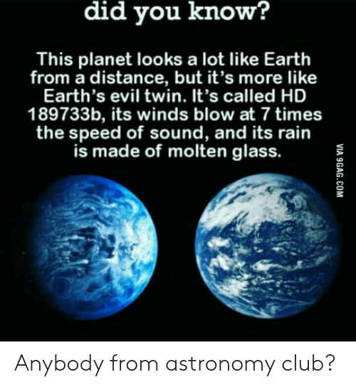 Evil Twin: did you know?  This planet looks a lot like Earth  from a distance, but it's more like  Earth's evil twin. It's called HD  189733b, its winds blow at 7 times  the speed of sound, and its rain  is made of molten glass. Anybody from astronomy club?