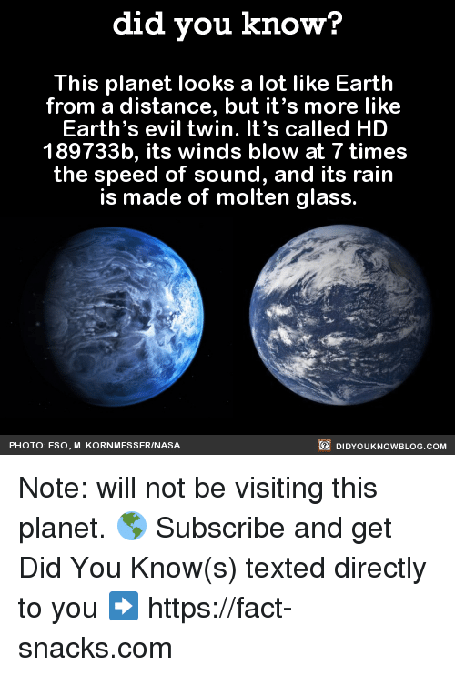Evil Twin: did you know?  This planet looks a lot like Earth  from a distance, but it's more like  Earth's evil twin. It's called HD  189733b, its winds blow at 7 times  the speed of sound, and its rain  made of molten glass.  DIDYouK Now BLOG coM  PHOTO: ESO, M. KORNMESSERINASA Note: will not be visiting this planet. 🌎  Subscribe and get Did You Know(s) texted directly to you ➡ https://fact-snacks.com