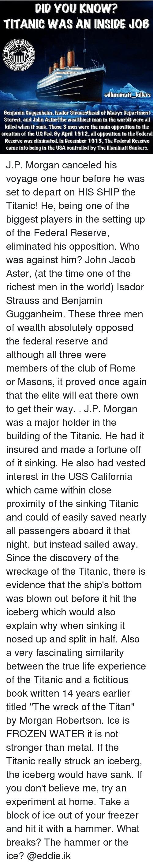 """departed: DID YOU KNOW?  TITANIC WAS AN INSIDE JOB  RESERA  oilluminati killers  Benjamin Guggenheim, sador Strauss(head of Maeys Department  Stores), and John Astor(the wealthiest man in the world) were all  killed when it sank. Those 3 men were the main opposition to the  creation of the US Fed. By April 1912.all opposition to the Federal  Reserve was eliminated. In December 1913. The Federal Reserve  came into being in the USA contralled by The lluminati Bankers. J.P. Morgan canceled his voyage one hour before he was set to depart on HIS SHIP the Titanic! He, being one of the biggest players in the setting up of the Federal Reserve, eliminated his opposition. Who was against him? John Jacob Aster, (at the time one of the richest men in the world) Isador Strauss and Benjamin Gugganheim. These three men of wealth absolutely opposed the federal reserve and although all three were members of the club of Rome or Masons, it proved once again that the elite will eat there own to get their way. . J.P. Morgan was a major holder in the building of the Titanic. He had it insured and made a fortune off of it sinking. He also had vested interest in the USS California which came within close proximity of the sinking Titanic and could of easily saved nearly all passengers aboard it that night, but instead sailed away. Since the discovery of the wreckage of the Titanic, there is evidence that the ship's bottom was blown out before it hit the iceberg which would also explain why when sinking it nosed up and split in half. Also a very fascinating similarity between the true life experience of the Titanic and a fictitious book written 14 years earlier titled """"The wreck of the Titan"""" by Morgan Robertson. Ice is FROZEN WATER it is not stronger than metal. If the Titanic really struck an iceberg, the iceberg would have sank. If you don't believe me, try an experiment at home. Take a block of ice out of your freezer and hit it with a hammer. What breaks? The hammer or the ice? @eddie.i"""