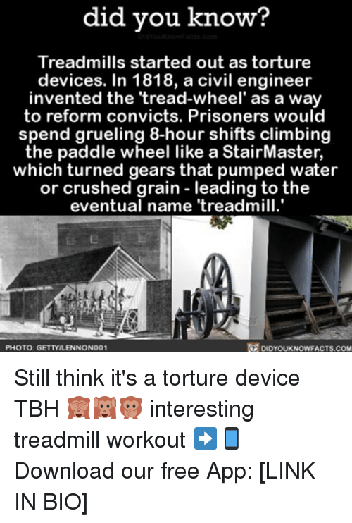 torturous: did you know?  Treadmills started out as torture  devices. In 1818, a civil engineer  invented the 'tread-wheel' as a way  to reform convicts. Prisoners would  spend grueling 8-hour shifts climbing  the paddle wheel like a StairMaster,  which turned gears that pumped water  or crushed grain leading to the  eventual name treadmill.  R DIDYOUKNOWFACTs.coM  PHOTO: GETTYILLENNONO01 Still think it's a torture device TBH 🙈🙉🙊 interesting treadmill workout ➡📱Download our free App: [LINK IN BIO]