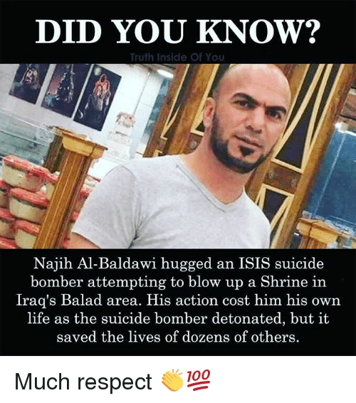 Suicide Bomber: DID YOU KNOW?  Truth Inside Of You  Najih Al-Baldawi hugged an ISIS suicide  bomber attempting to blow up a Shrine in  Iraq's Balad area. His action cost him his own  life as the suicide bomber detonated, but it  saved the lives of dozens of others Much respect 👏💯