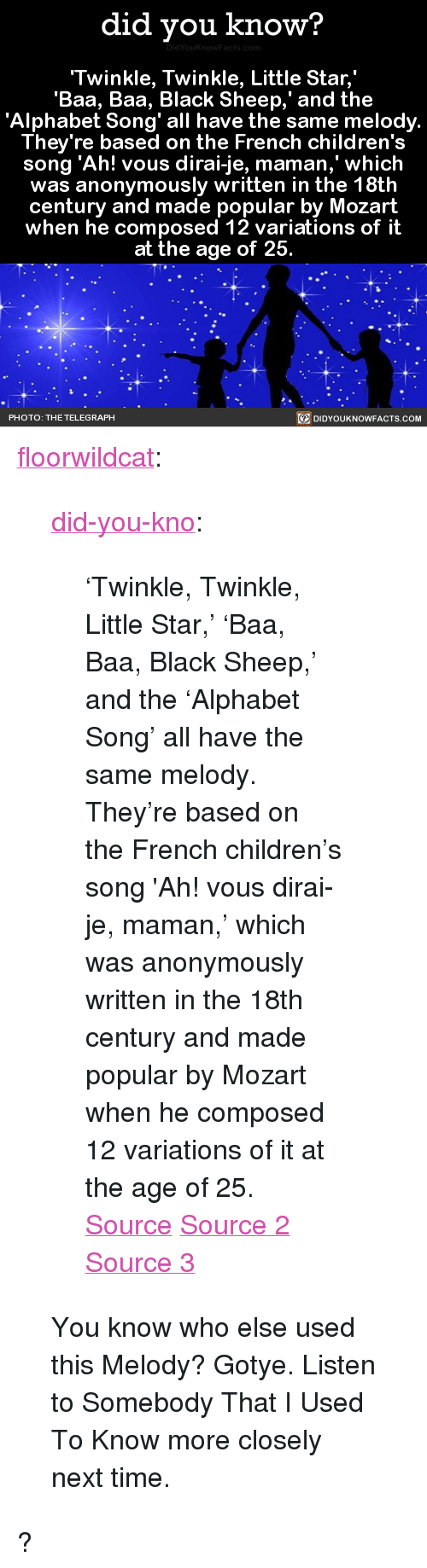 """Children's song: did you know?  Twinkle, Twinkle, Little Star,  'Baa, Baa, Black Sheep,' and the  'Alphabet Song' all have the same melody.  They're based on the French children's  song 'Ah! vous dirai-je, maman,' which  was anonymously written in the 18th  century and made popular by Mozart  when he composed 12 variations of it  at the age of 25  BE DIDYOUKNOWFACTS COM  PHOTO: THE TELEGRAPH <p><a href=""""http://floorwildcat.tumblr.com/post/158455959893/twinkle-twinkle-little-star-baa-baa-black"""" class=""""tumblr_blog"""">floorwildcat</a>:</p>  <blockquote><p><a href=""""http://didyouknowblog.com/post/158452262084/twinkle-twinkle-little-star-baa-baa-black"""" class=""""tumblr_blog"""">did-you-kno</a>:</p>  <blockquote><p>'Twinkle, Twinkle, Little Star,' 'Baa, Baa, Black Sheep,' and the &lsquo;Alphabet Song' all have the same melody. They're based on the French children's song 'Ah! vous dirai-je, maman,' which was anonymously written in the 18th century and made popular by Mozart when he composed 12 variations of it at the age of 25.  <a href=""""https://en.wikipedia.org/wiki/Twelve_Variations_on_%22Ah_vous_dirai-je,_Maman%22"""">Source</a> <a href=""""https://en.wikipedia.org/wiki/Twinkle,_Twinkle,_Little_Star"""">Source 2</a> <a href=""""https://en.wikipedia.org/wiki/Baa,_Baa,_Black_Sheep#Melody"""">Source 3</a></p></blockquote>  <p>You know who else used this Melody? Gotye. Listen to Somebody That I Used To Know more closely next time.</p></blockquote>  <p>?</p>"""