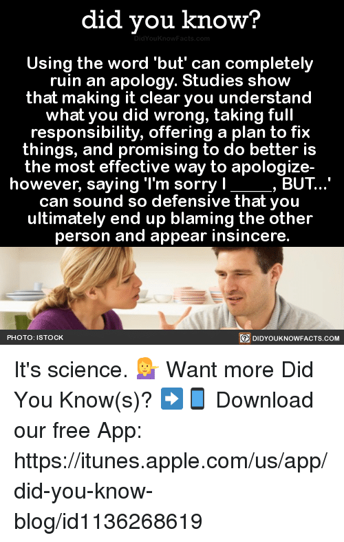 Appling: did you know?  Using the word but can completely  ruin an apology. Studies show  that making it clear you understand  what you did wrong, taking full  responsibility, offering a plan to fix  things, and promising to do better is  the most effective way to apologize-  however, saying 'l'm sorry l  BUT  can sound so defensive that you  ultimately end up blaming the other  person and appear insincere.  PHOTO: STOCK  DIDYOUKNOWFACTS.COM It's science. 💁♀️  Want more Did You Know(s)? ➡📱 Download our free App: https://itunes.apple.com/us/app/did-you-know-blog/id1136268619
