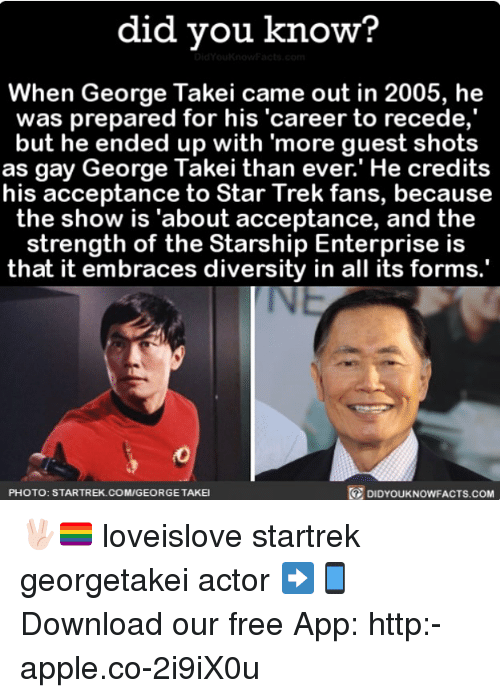 """George Takei: did you know?  When George Takei came out in 2005, he  was prepared for his """"career to recede,  but he ended up with more guest shots  as gay George Takei than ever.' He credits  his acceptance to Star Trek fans, because  the show is """"about acceptance, and the  strength of the Starship Enterprise is  that it embraces diversity in all its forms.  DIDYouKNowFACTs.coM  PHOTO: STARTREK.COM/GEORGETAKEI 🖖🏻🏳️🌈 loveislove startrek georgetakei actor ➡📱Download our free App: http:-apple.co-2i9iX0u"""