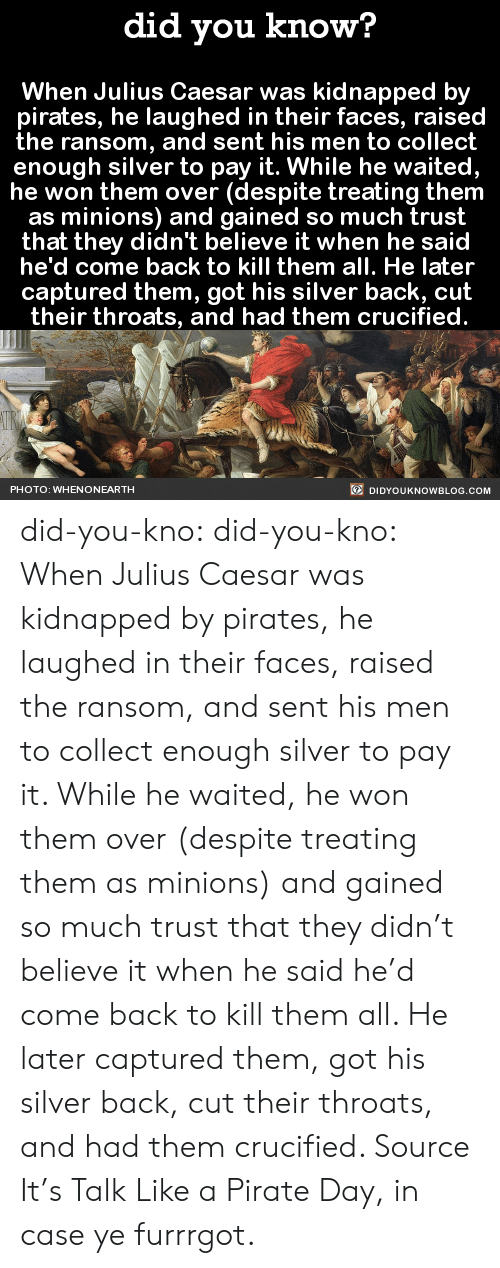Crucified: did you know?  When Julius Caesar was kidnapped by  pirates, he laughed in their faces, raised  the ransom, and sent his men to collect  enough silver to pay it. While he waited,  he won them over (despite treating them  as minions) and gained so much trust  that they didn't believe it when he said  he'd come back to kill them all. He later  captured them, got his silver back, cut  their throats, and had them crucified.  PHOTO: WHENONEARTH  DIDYOUKNOWBLOG.COM did-you-kno: did-you-kno: When Julius Caesar was kidnapped by  pirates, he laughed in their faces, raised the ransom, and sent his men to collect  enough silver to pay it. While he waited,  he won them over (despite treating them  as minions) and gained so much trust  that they didn't believe it when he said  he'd come back to kill them all. He later  captured them, got his silver back, cut  their throats, and had them crucified.  Source It's Talk Like a Pirate Day, in case ye furrrgot.
