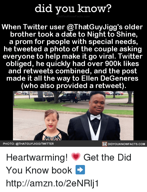Ellen Degenerates: did you know?  When Twitter user @ThatGuyJigg's older  brother took a date to Night to Shine,  a prom for people with special needs,  he tweeted a photo of the couple asking  everyone to help make it go viral. Twitter  obliged, he quickly had over 900k likes  and retweets combined, and the post  made it all the way to Ellen DeGeneres  (who also provided a retweet).  PHOTO: @THAT GUYJIGGITWITTER  DIDYOUKNOWFACTS.COM Heartwarming! 💗  Get the Did You Know book ➡ http://amzn.to/2eNRlj1