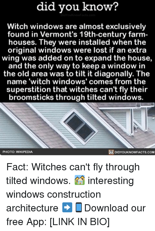 """Tilting: did you know?  Witch windows are almost exclusively  found in Vermont's 19th-century farm  houses. They were installed when the  original windows were lost if an extra  wing was added on to expand the house,  and the only way to keep a window in  the old area was to tilt it diagonally. The  name """"witch windows' comes from the  superstition that witches can't fly their  broomsticks through tilted windows.  DIDYOUKNOWFACTs.coM  PHOTO: WIKIPEDIA Fact: Witches can't fly through tilted windows. 🏘 interesting windows construction architecture ➡📱Download our free App: [LINK IN BIO]"""