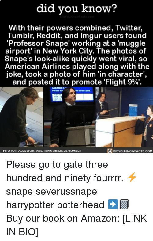 American Airlines: did you know?  With their powers combined, Twitter,  Tumblr, Reddit, and Imgur users found  'Professor Snape' working at a muggle  airport' in New York City. The photos of  Snape's look-alike quickly went viral, so  American Airlines played along with the  joke, took a photo of him 'in character',  and posted it to promote 'Flight 9%.  Cleared L  Please w  me to be called  PHOTO: FACEBOOK, AMERICAN AIRLINESITUMBLR  DIDYOUKNOWFACTS.coM Please go to gate three hundred and ninety fourrrr. ⚡️ snape severussnape harrypotter potterhead ➡️📓 Buy our book on Amazon: [LINK IN BIO]