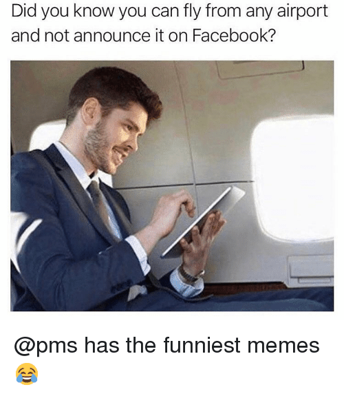 Facebook, Memes, and Dank Memes: Did you know you can fly from any airport  and not announce it on Facebook? @pms has the funniest memes 😂