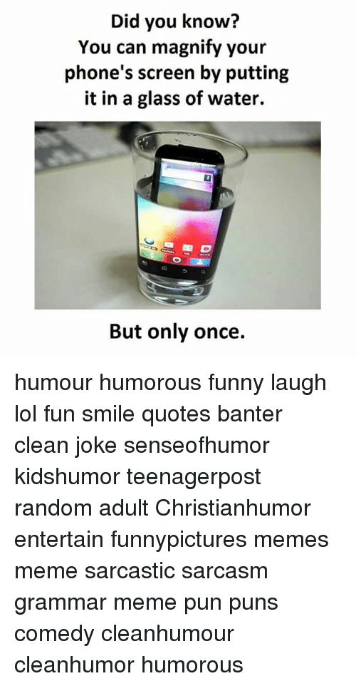 Grammar Memes: Did you know?  You can magnify your  phone's screen by putting  it in a glass of water.  But only once. humour humorous funny laugh lol fun smile quotes banter clean joke senseofhumor kidshumor teenagerpost random adult Christianhumor entertain funnypictures memes meme sarcastic sarcasm grammar meme pun puns comedy cleanhumour cleanhumor humorous
