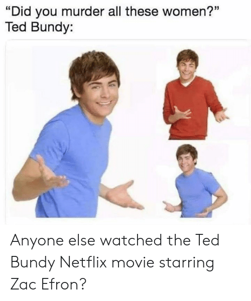 """Netflix, Ted, and Zac Efron: """"Did you murder all these women?""""  Ted Bundy: Anyone else watched the Ted Bundy Netflix movie starring Zac Efron?"""