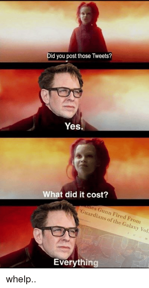Guardians: Did you post those Tweets?  Yes.  hat did it cost?  es Gunn Fired From  Guardians of the Galaxy Vol  Everything whelp..