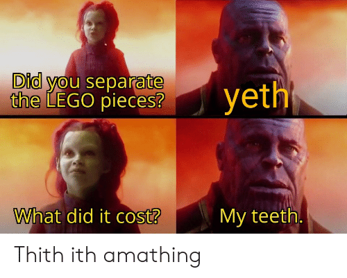 Cost: Did you separate  the LEGO pieces?  yeth  What did it cost?  My teeth. Thith ith amathing