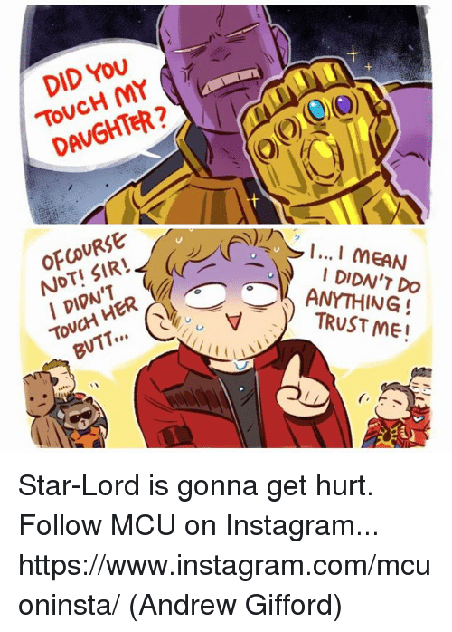 ofcourse: DID YoU  ToVCH MY  DAVGHTER  OFCOURSE  NOT! SIR  I DIDN'T  To  DIDN'T DO  TRUST ME Star-Lord is gonna get hurt.  Follow MCU on Instagram... https://www.instagram.com/mcuoninsta/  (Andrew Gifford)