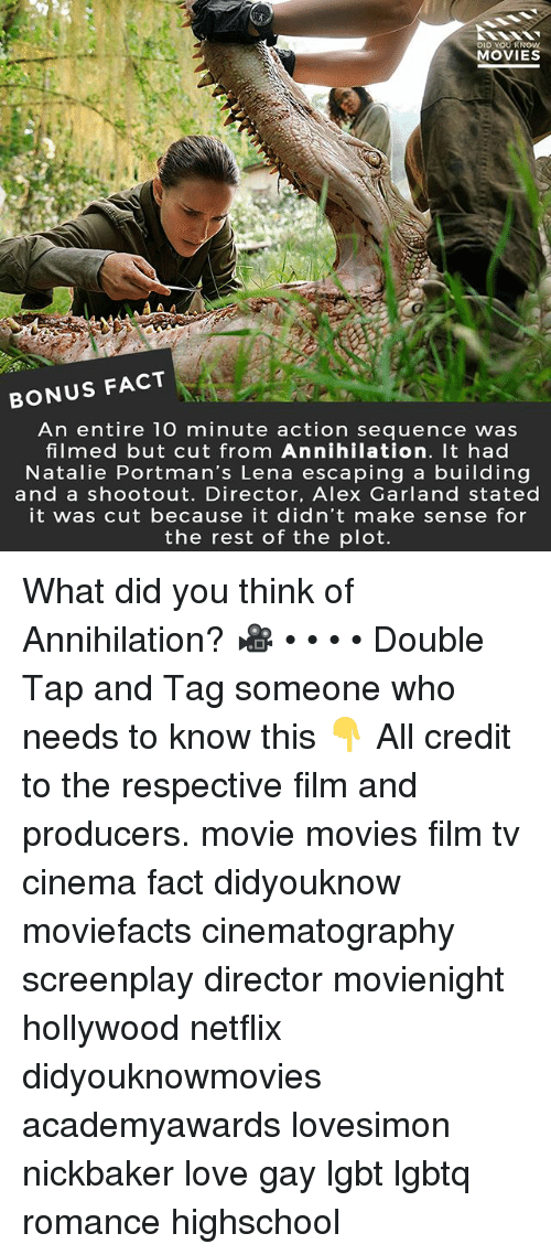 Lena: DID YOUR  MOVIES  BONUS FACT  An entire 10 minute action sequence was  filmed but cut from Annihilation. It had  Natalie Portman's Lena escaping a building  and a shootout. Director, Alex Garland stated  it was cut because it didn't make sense for  the rest of the plot. What did you think of Annihilation? 🎥 • • • • Double Tap and Tag someone who needs to know this 👇 All credit to the respective film and producers. movie movies film tv cinema fact didyouknow moviefacts cinematography screenplay director movienight hollywood netflix didyouknowmovies academyawards lovesimon nickbaker love gay lgbt lgbtq romance highschool
