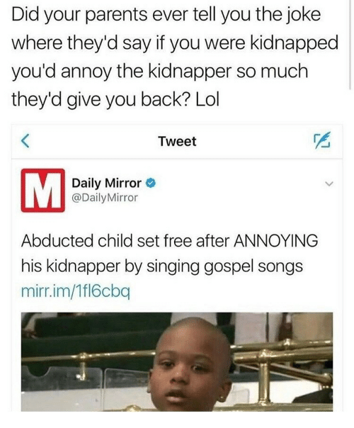 daily mirror: Did your parents ever tell you the joke  where they'd say if you were kidnapped  you'd annoy the kidnapper so much  they'd give you back? Lol  Tweet  Daily Mirror  @DailyMirror  Abducted child set free after ANNOYING  his kidnapper by singing gospel songs  mirr.im/Tfl6cbq