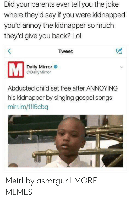 daily mirror: Did your parents ever tell you the joke  where they'd say if you were kidnapped  you'd annoy the kidnapper so much  they'd give you back? Lol  Tweet  Daily Mirror  @DailyMirror  Abducted child set free after ANNOYING  his kidnapper by singing gospel songs  mirr.im/1fl6cbq Meirl by asmrgurll MORE MEMES