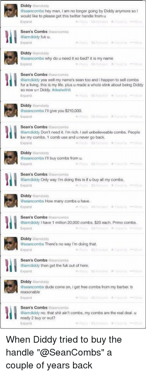"uneventful: Diddy  alamdddy  aseancombs hey man, am no longer going by Diddy anymore so  I  would like to please get this twitter handle from u  Sean's Combs  aseancombs  @iamdiddy fuk u.  Diddy iamdiddy  aseancombs why do u need it so bad? it is my name  Sean's Combs  aseancombs  @iamdiddy yea well my name's sean too and i happen to sell combs  for a living, this is my life, plus u made a whole stink about being Diddy  so now ur Diddy, adeahwithit  Expand  Diddy  atamdddy  aseancombs I'll give you $210,000.  Expand  Sean's Combs  Oseancombs  @iamdiddy Don't need it. I'm rich. sell unbelieveable combs. People  luv my combs. 1 comb use and unever go back.  Expand  Diddy  aiamdiddy  aseancombs I'll buy combs from u.  Sean's Combs  oseancombs  @iamdiddy Only way I'm doing this is if u buy all my combs.  Expand  Diddy iamdiddy  aseancombs How many combs u have.  Expand  Sean's Combs  aseancombs  Giamdiddy l have 1 million 20,000 combs. $20 each. Primo combs.  Expand  Diddy  aiamdiddy  aseancombs There's no way I'm doing that.  Sean's Combs  aseancombs  @iamdiddy then get the fuk out of here.  Diddy  eiamdiddy  aseancombs dude come on, i get free combs from my barber, b  reasonable  Expand  Sean's Combs  seancombs  aiamdiddy no, that shit ain't combs, my combs are the real deal. u  ready 2 buy or wut?  Expand When Diddy tried to buy the handle ""@SeanCombs"" a couple of years back"