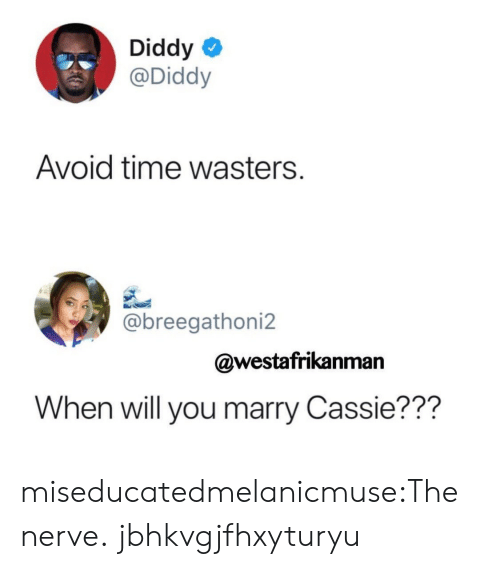 cassie: Diddy  @Diddy  Avoid time wasters.  @breegathoni2  @westafrikanman  When will you marry Cassie??? miseducatedmelanicmuse:The nerve. jbhkvgjfhxyturyu